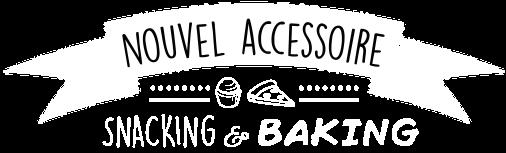 Nouvel accessoire snacking & baking